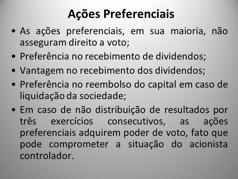 Ações Preferenciais As ações preferenciais, em sua maioria, não asseguram direito a voto; Preferência no recebimento de dividendos;
