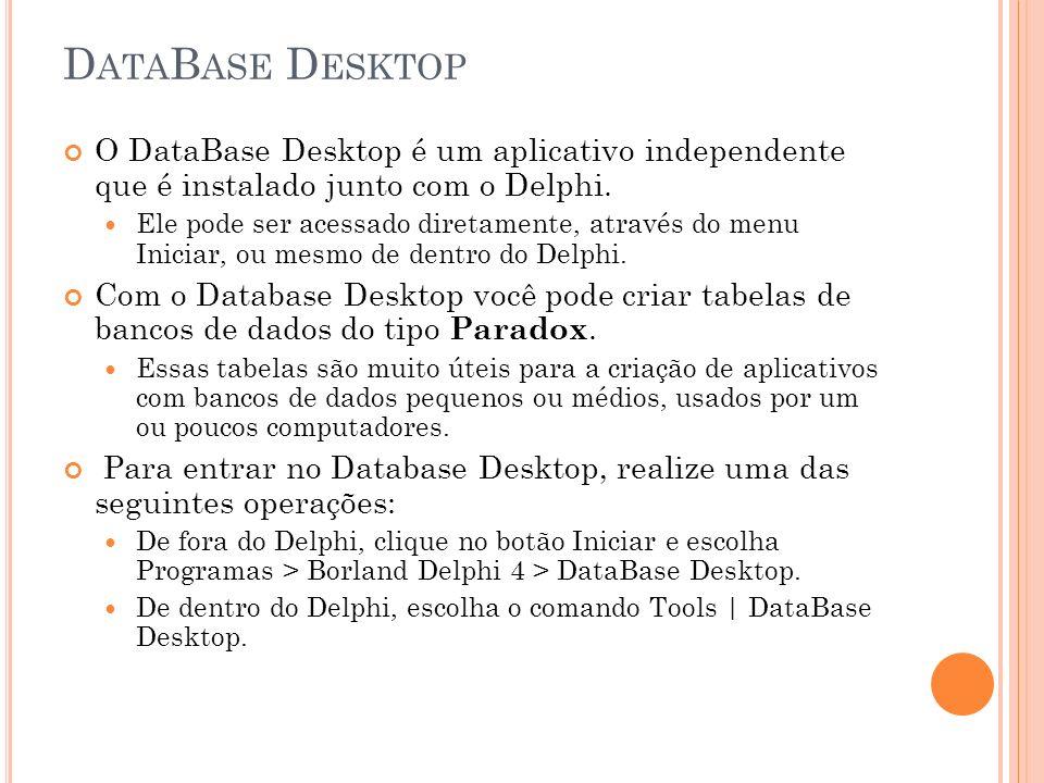 DataBase Desktop O DataBase Desktop é um aplicativo independente que é instalado junto com o Delphi.