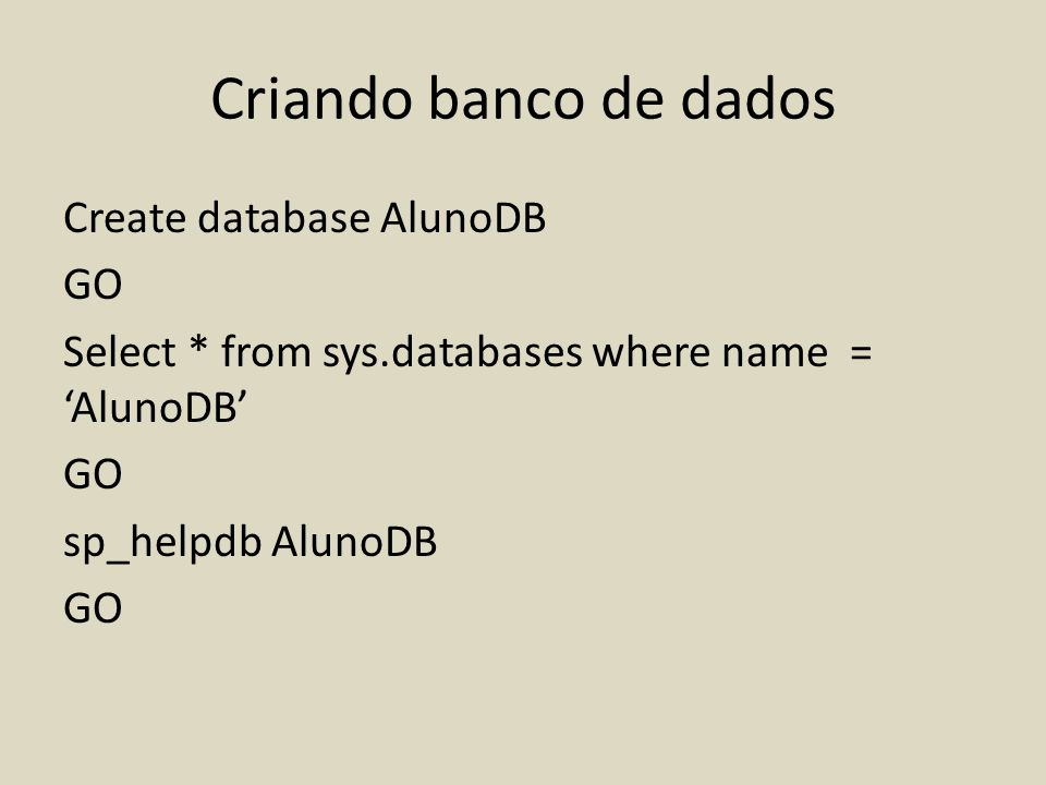 Criando banco de dados Create database AlunoDB GO Select * from sys.databases where name = 'AlunoDB' sp_helpdb AlunoDB