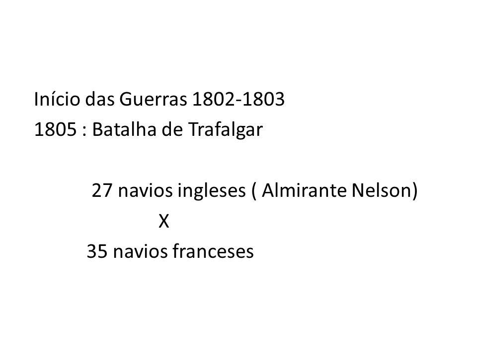 Início das Guerras 1802-1803 1805 : Batalha de Trafalgar 27 navios ingleses ( Almirante Nelson) X 35 navios franceses