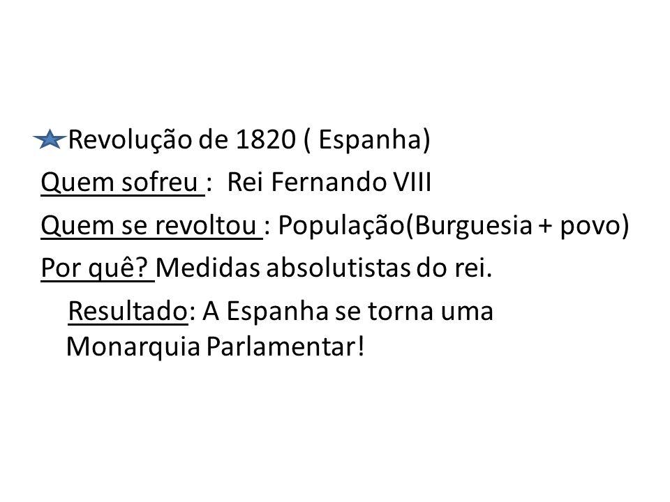Revolução de 1820 ( Espanha) Quem sofreu : Rei Fernando VIII Quem se revoltou : População(Burguesia + povo) Por quê.
