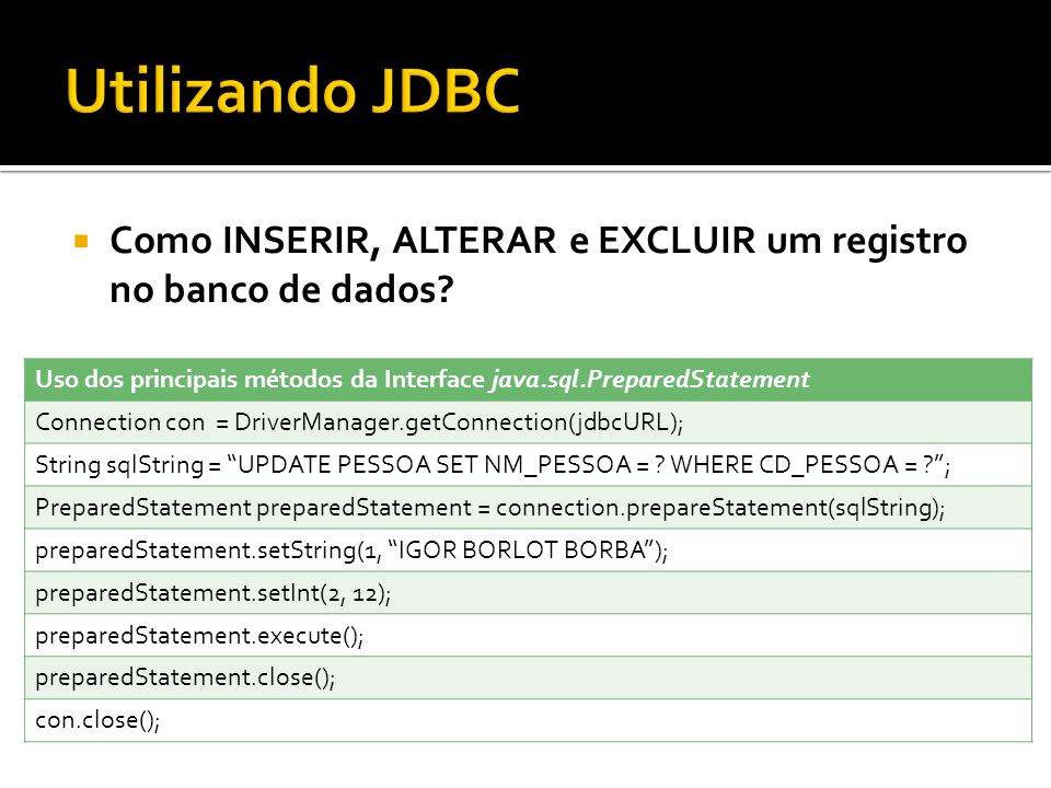 Utilizando JDBC Como INSERIR, ALTERAR e EXCLUIR um registro no banco de dados Uso dos principais métodos da Interface java.sql.PreparedStatement.