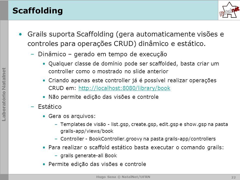 Scaffolding Grails suporta Scaffolding (gera automaticamente visões e controles para operações CRUD) dinâmico e estático.