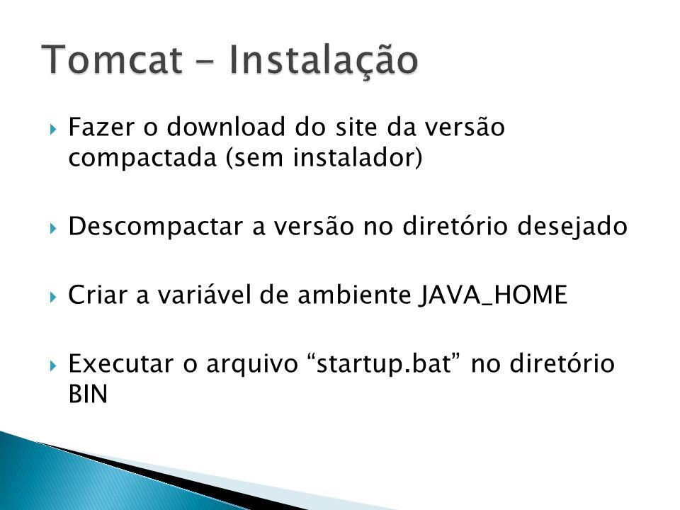 Tomcat - Instalação Fazer o download do site da versão compactada (sem instalador) Descompactar a versão no diretório desejado.