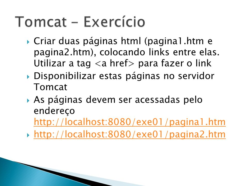 Tomcat - Exercício Criar duas páginas html (pagina1.htm e pagina2.htm), colocando links entre elas. Utilizar a tag <a href> para fazer o link.