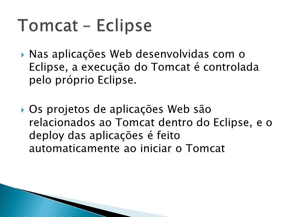 Tomcat – Eclipse Nas aplicações Web desenvolvidas com o Eclipse, a execução do Tomcat é controlada pelo próprio Eclipse.