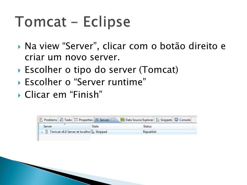 Tomcat - Eclipse Na view Server , clicar com o botão direito e criar um novo server. Escolher o tipo do server (Tomcat)