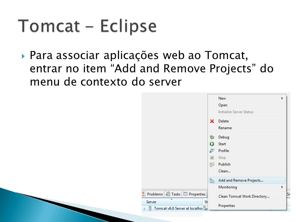 Tomcat - Eclipse Para associar aplicações web ao Tomcat, entrar no item Add and Remove Projects do menu de contexto do server.