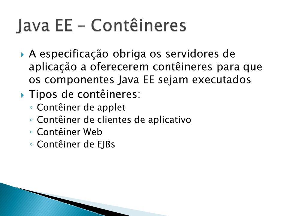 Java EE – Contêineres A especificação obriga os servidores de aplicação a oferecerem contêineres para que os componentes Java EE sejam executados.