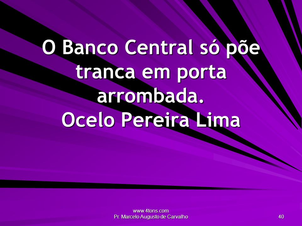 O Banco Central só põe tranca em porta arrombada. Ocelo Pereira Lima
