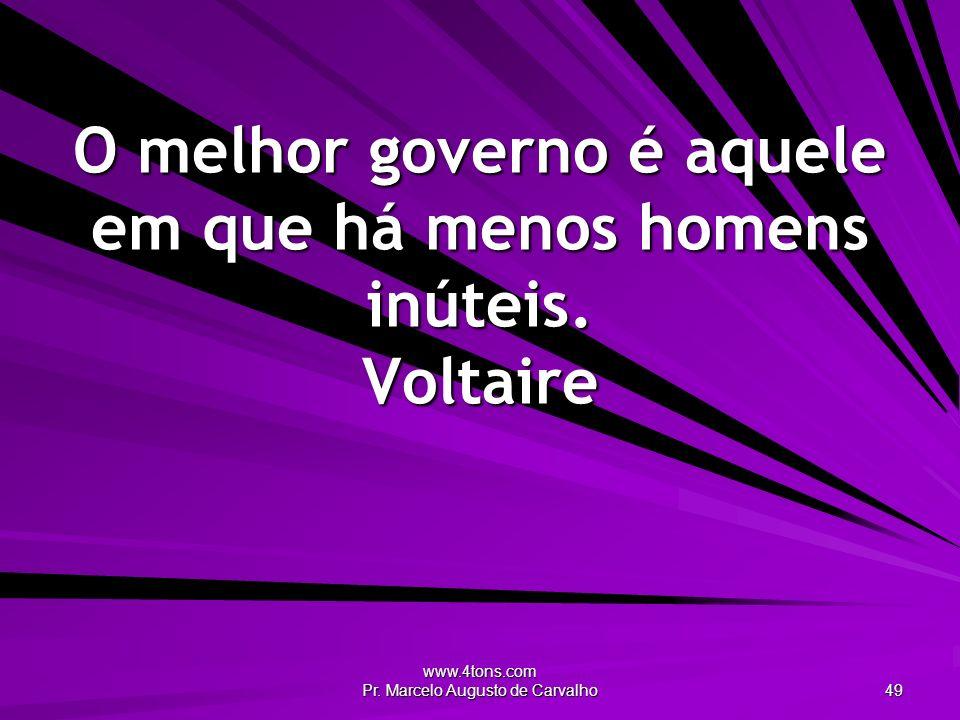 O melhor governo é aquele em que há menos homens inúteis. Voltaire