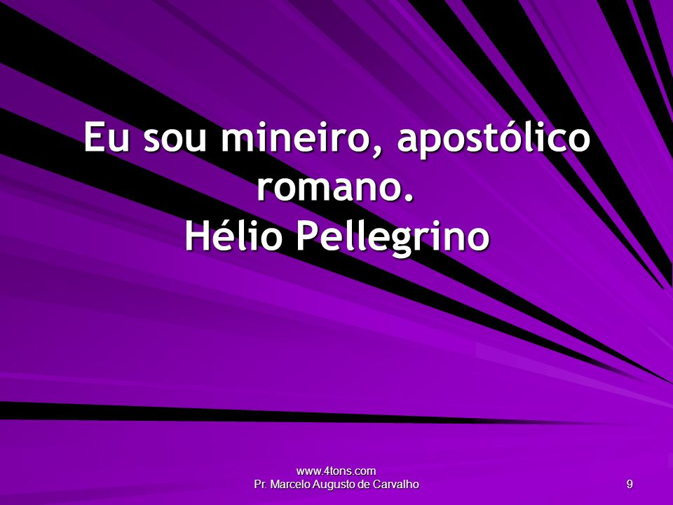 Eu sou mineiro, apostólico romano. Hélio Pellegrino