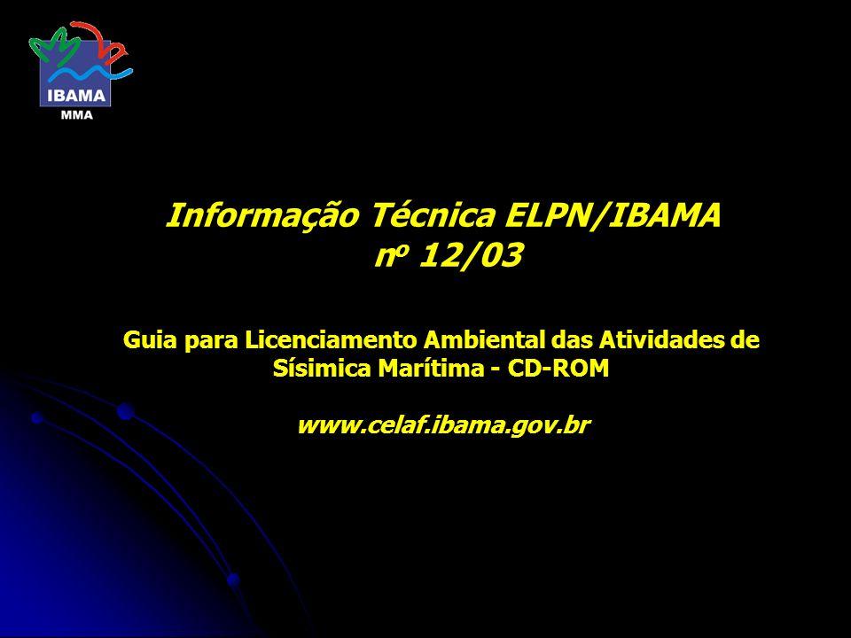 Informação Técnica ELPN/IBAMA no 12/03 Guia para Licenciamento Ambiental das Atividades de Sísimica Marítima - CD-ROM www.celaf.ibama.gov.br