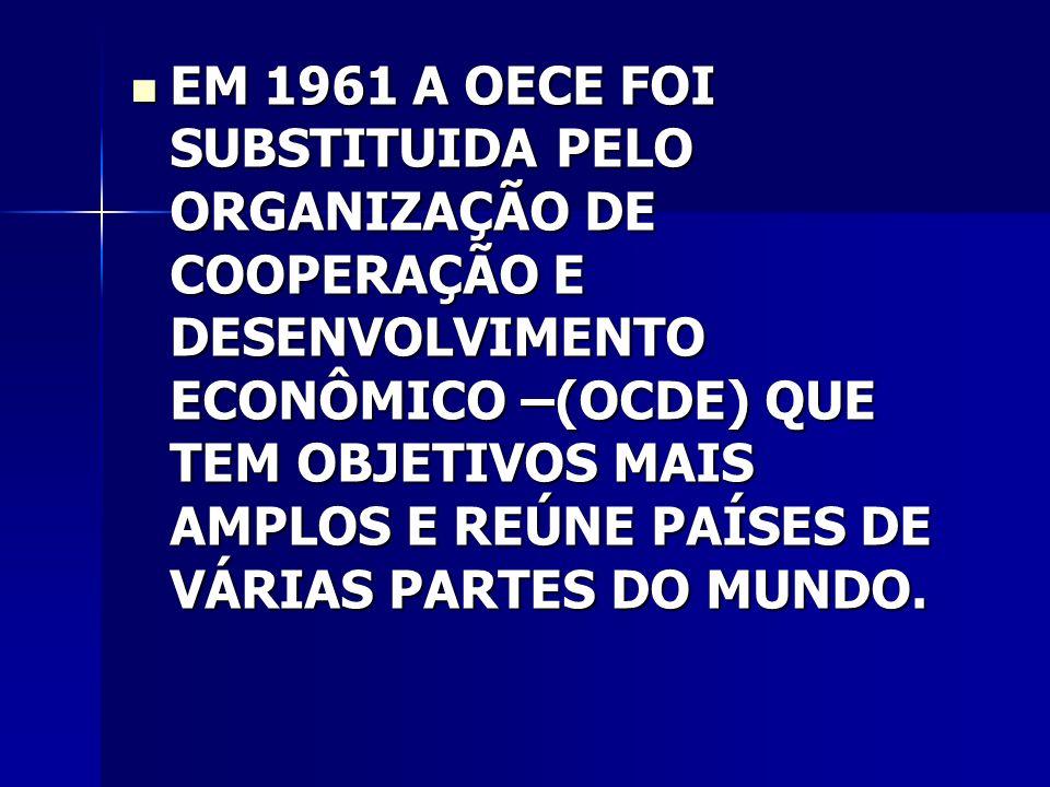 EM 1961 A OECE FOI SUBSTITUIDA PELO ORGANIZAÇÃO DE COOPERAÇÃO E DESENVOLVIMENTO ECONÔMICO –(OCDE) QUE TEM OBJETIVOS MAIS AMPLOS E REÚNE PAÍSES DE VÁRIAS PARTES DO MUNDO.