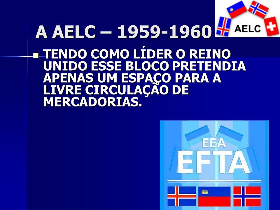 A AELC – 1959-1960 TENDO COMO LÍDER O REINO UNIDO ESSE BLOCO PRETENDIA APENAS UM ESPAÇO PARA A LIVRE CIRCULAÇÃO DE MERCADORIAS.