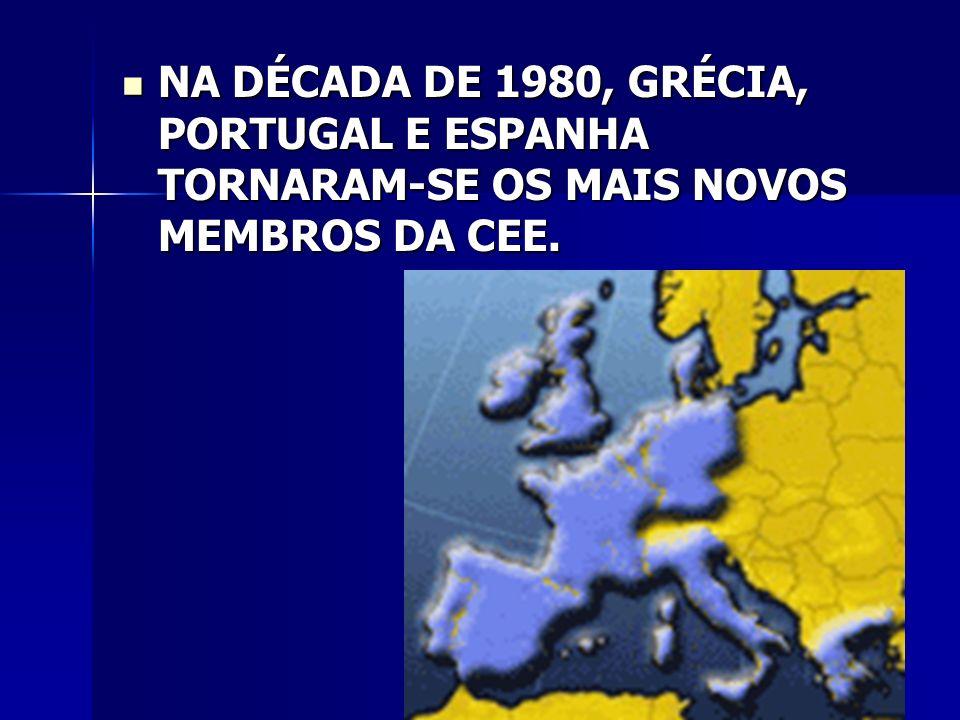 NA DÉCADA DE 1980, GRÉCIA, PORTUGAL E ESPANHA TORNARAM-SE OS MAIS NOVOS MEMBROS DA CEE.