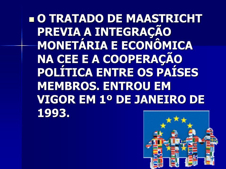 O TRATADO DE MAASTRICHT PREVIA A INTEGRAÇÃO MONETÁRIA E ECONÔMICA NA CEE E A COOPERAÇÃO POLÍTICA ENTRE OS PAÍSES MEMBROS.