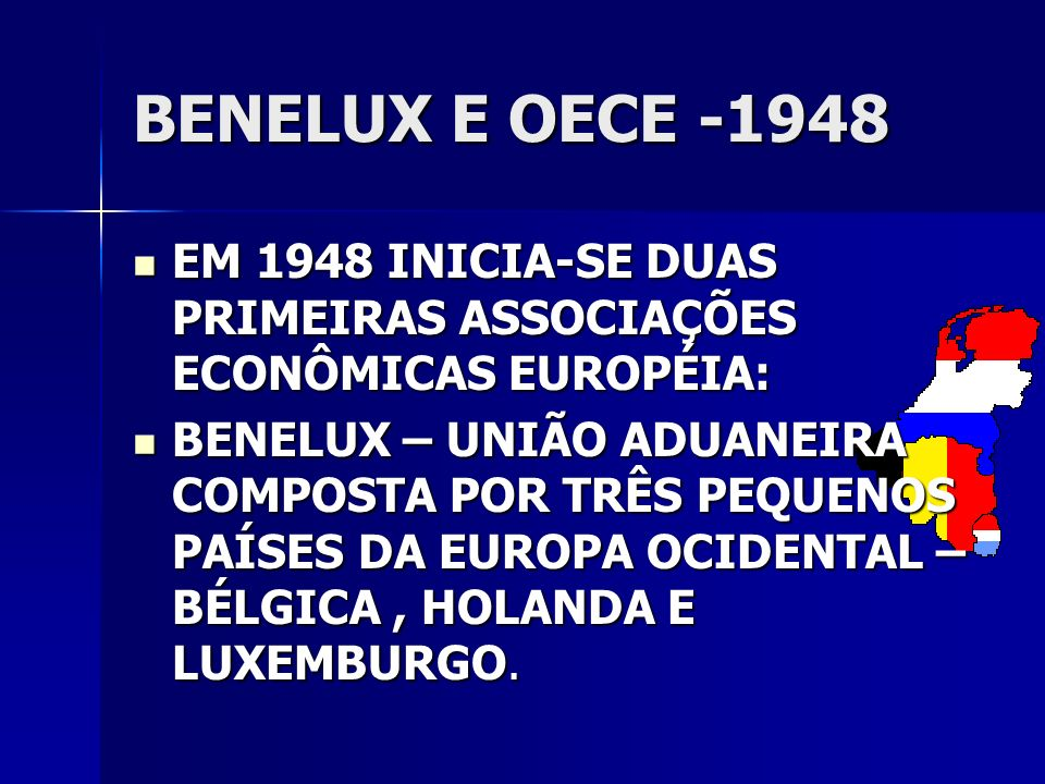 BENELUX E OECE -1948 EM 1948 INICIA-SE DUAS PRIMEIRAS ASSOCIAÇÕES ECONÔMICAS EUROPÉIA: