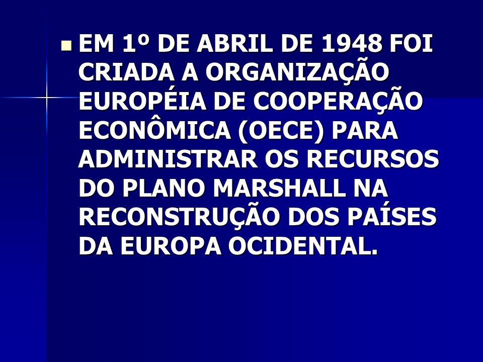 EM 1º DE ABRIL DE 1948 FOI CRIADA A ORGANIZAÇÃO EUROPÉIA DE COOPERAÇÃO ECONÔMICA (OECE) PARA ADMINISTRAR OS RECURSOS DO PLANO MARSHALL NA RECONSTRUÇÃO DOS PAÍSES DA EUROPA OCIDENTAL.