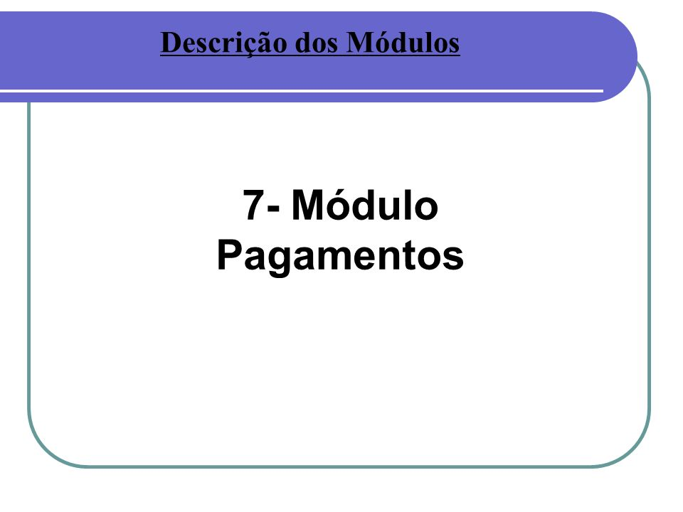 Descrição dos Módulos 7- Módulo Pagamentos