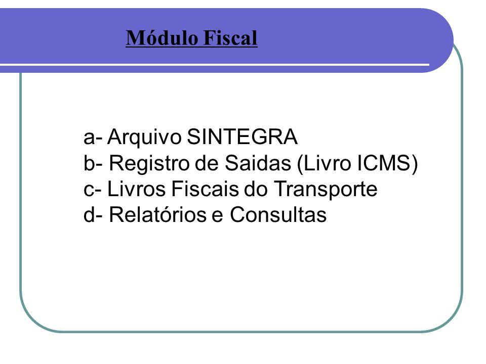 Módulo Fiscal a- Arquivo SINTEGRA. b- Registro de Saidas (Livro ICMS) c- Livros Fiscais do Transporte.