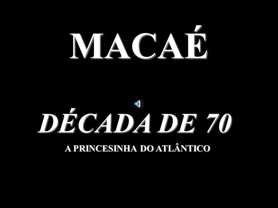 MACAÉ DÉCADA DE 70 A PRINCESINHA DO ATLÂNTICO