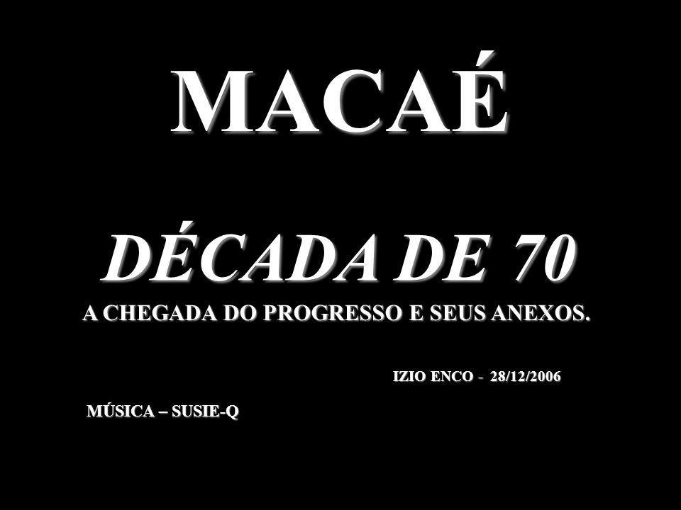 MACAÉ DÉCADA DE 70 A CHEGADA DO PROGRESSO E SEUS ANEXOS.