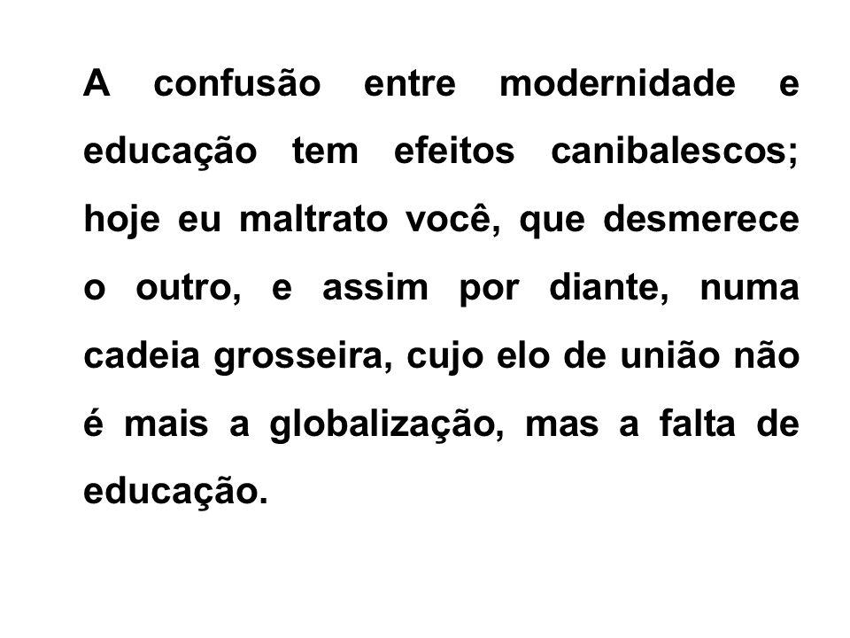 A confusão entre modernidade e educação tem efeitos canibalescos; hoje eu maltrato você, que desmerece o outro, e assim por diante, numa cadeia grosseira, cujo elo de união não é mais a globalização, mas a falta de educação.