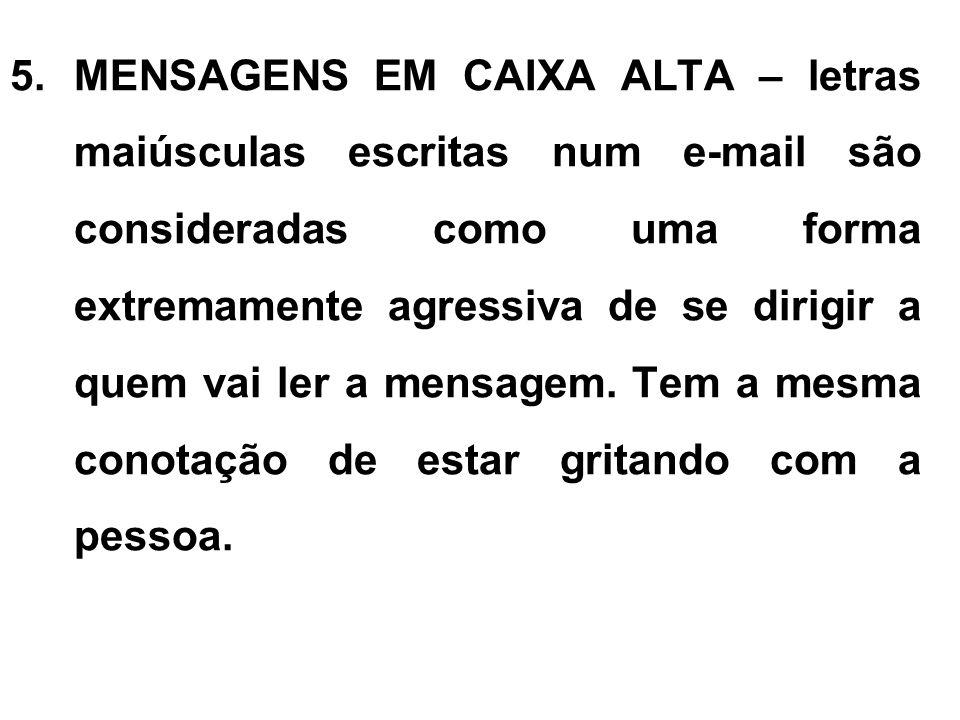 MENSAGENS EM CAIXA ALTA – letras maiúsculas escritas num e-mail são consideradas como uma forma extremamente agressiva de se dirigir a quem vai ler a mensagem.