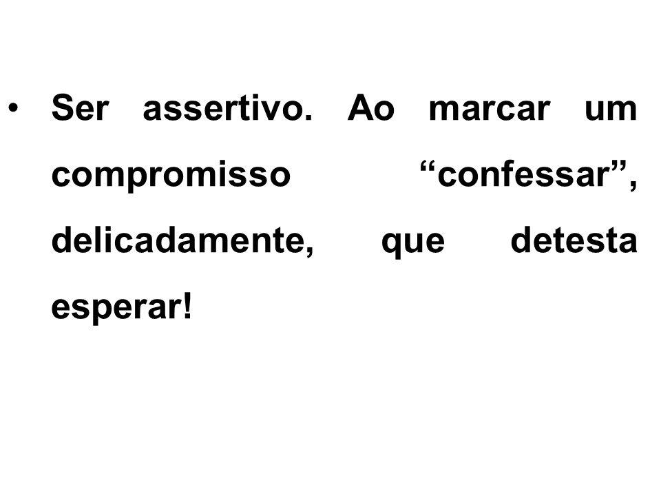 Ser assertivo. Ao marcar um compromisso confessar , delicadamente, que detesta esperar!