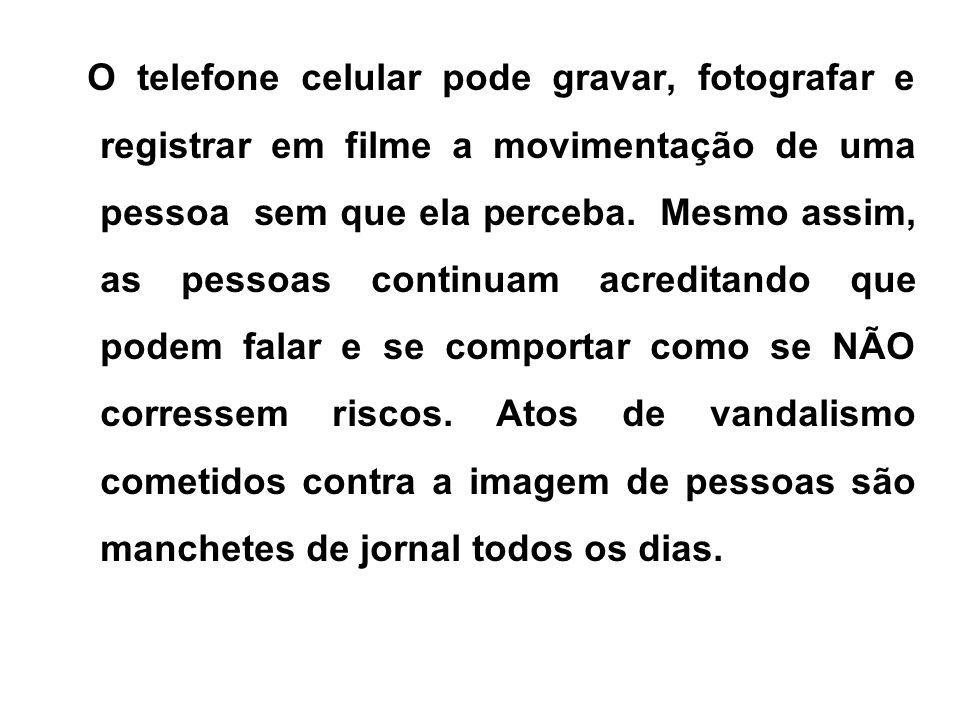 O telefone celular pode gravar, fotografar e registrar em filme a movimentação de uma pessoa sem que ela perceba.