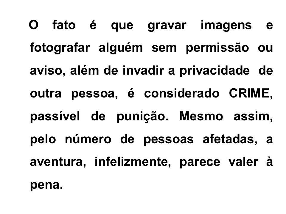 O fato é que gravar imagens e fotografar alguém sem permissão ou aviso, além de invadir a privacidade de outra pessoa, é considerado CRIME, passível de punição.