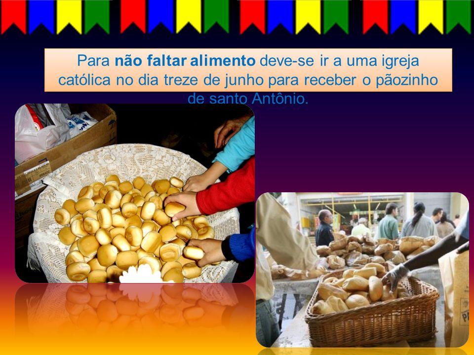 Para não faltar alimento deve-se ir a uma igreja católica no dia treze de junho para receber o pãozinho de santo Antônio.
