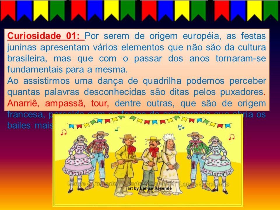 Curiosidade 01: Por serem de origem européia, as festas juninas apresentam vários elementos que não são da cultura brasileira, mas que com o passar dos anos tornaram-se fundamentais para a mesma.