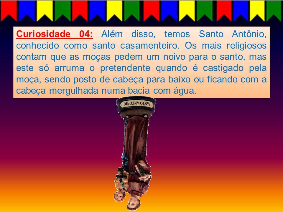 Curiosidade 04: Além disso, temos Santo Antônio, conhecido como santo casamenteiro.