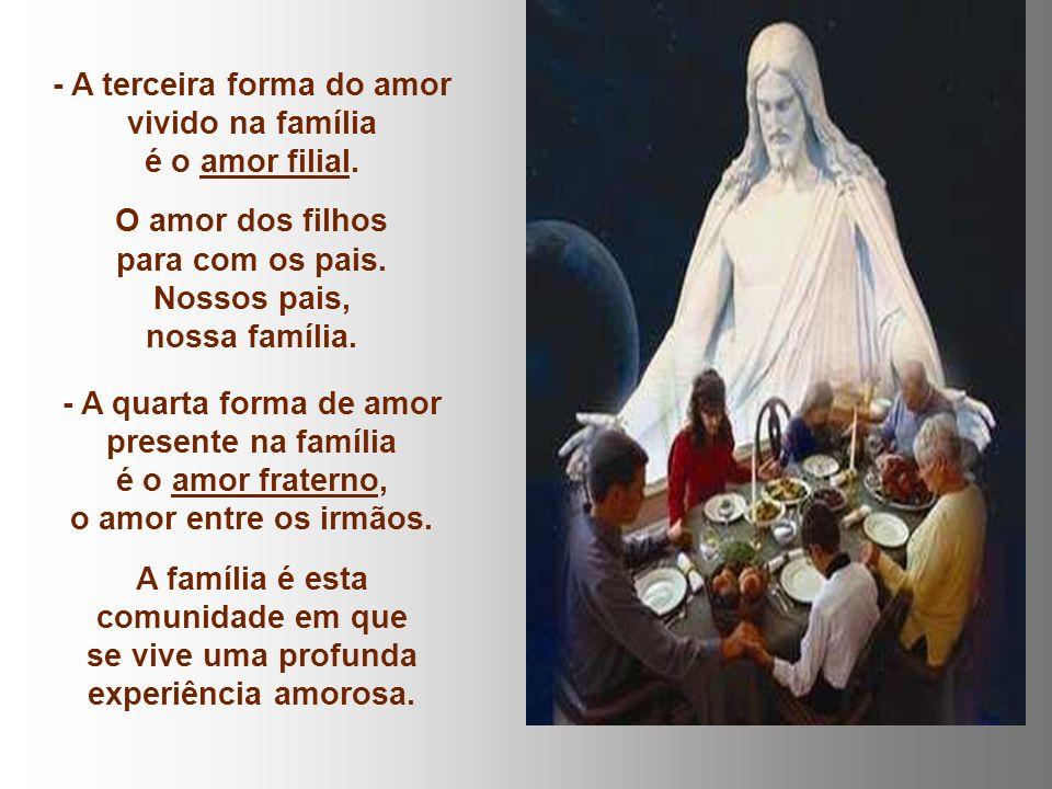 - A terceira forma do amor vivido na família é o amor filial.