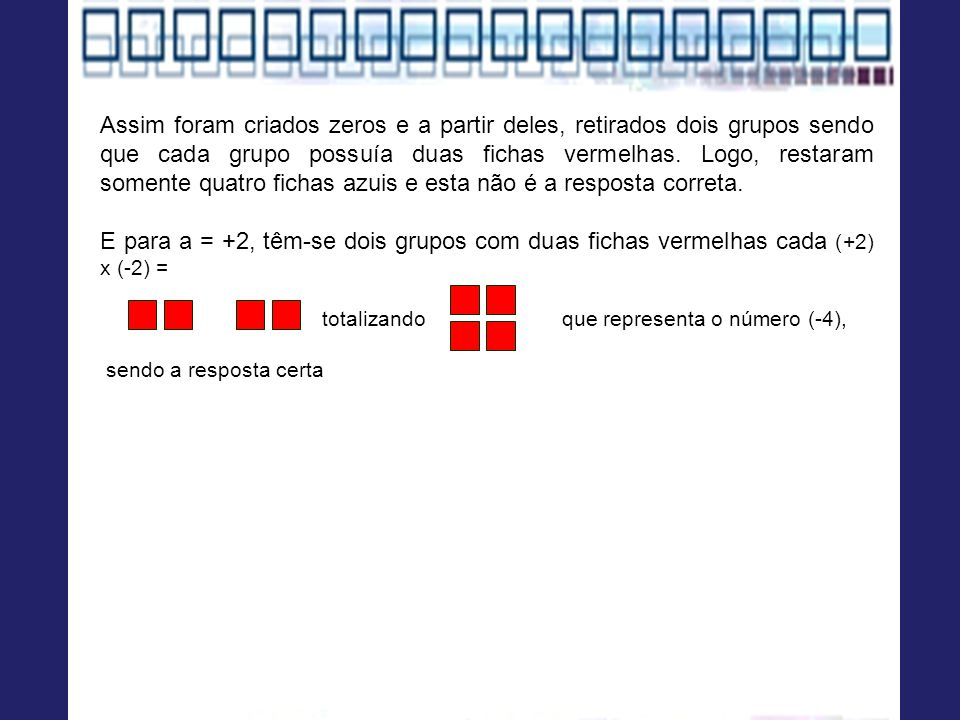 Assim foram criados zeros e a partir deles, retirados dois grupos sendo que cada grupo possuía duas fichas vermelhas. Logo, restaram somente quatro fichas azuis e esta não é a resposta correta.