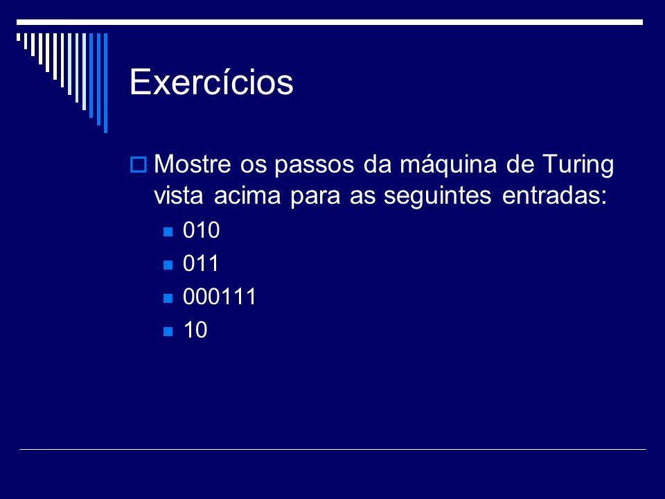 Exercícios Mostre os passos da máquina de Turing vista acima para as seguintes entradas: 010. 011.