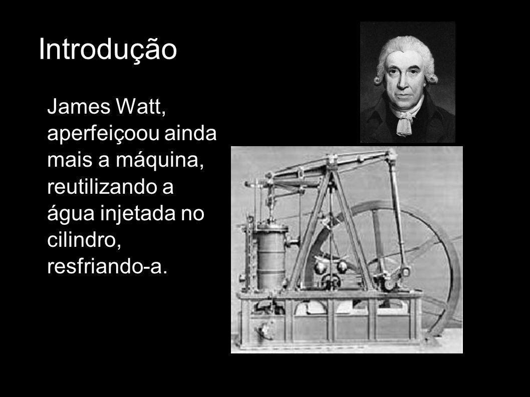Introdução James Watt, aperfeiçoou ainda mais a máquina, reutilizando a água injetada no cilindro, resfriando-a.