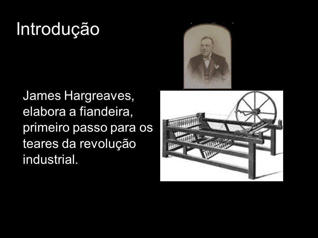 Introdução James Hargreaves, elabora a fiandeira, primeiro passo para os teares da revolução industrial.