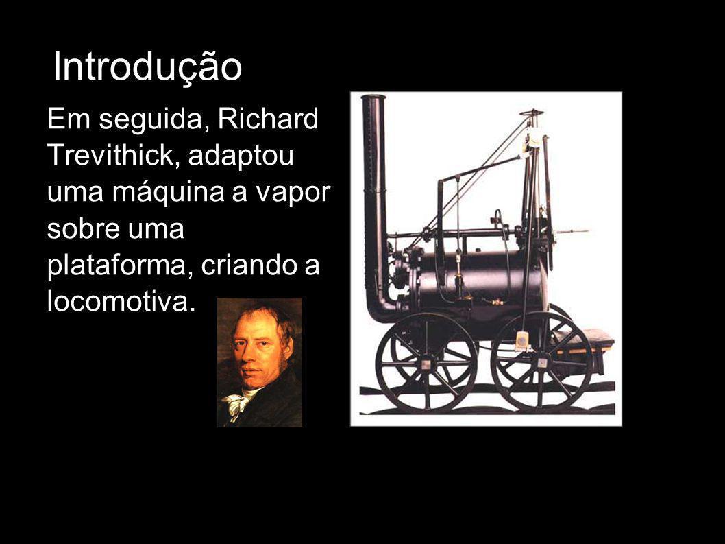 Introdução Em seguida, Richard Trevithick, adaptou uma máquina a vapor sobre uma plataforma, criando a locomotiva.