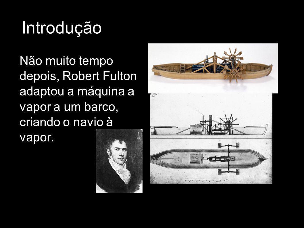 Introdução Não muito tempo depois, Robert Fulton adaptou a máquina a vapor a um barco, criando o navio à vapor.