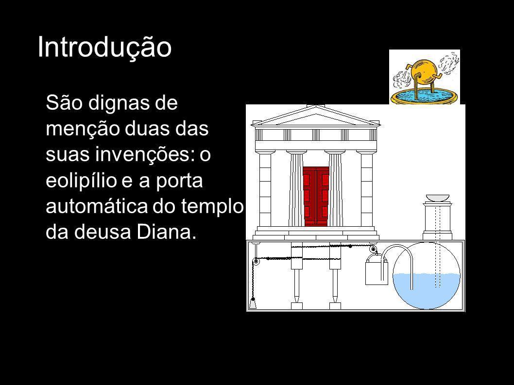 Introdução São dignas de menção duas das suas invenções: o eolipílio e a porta automática do templo da deusa Diana.