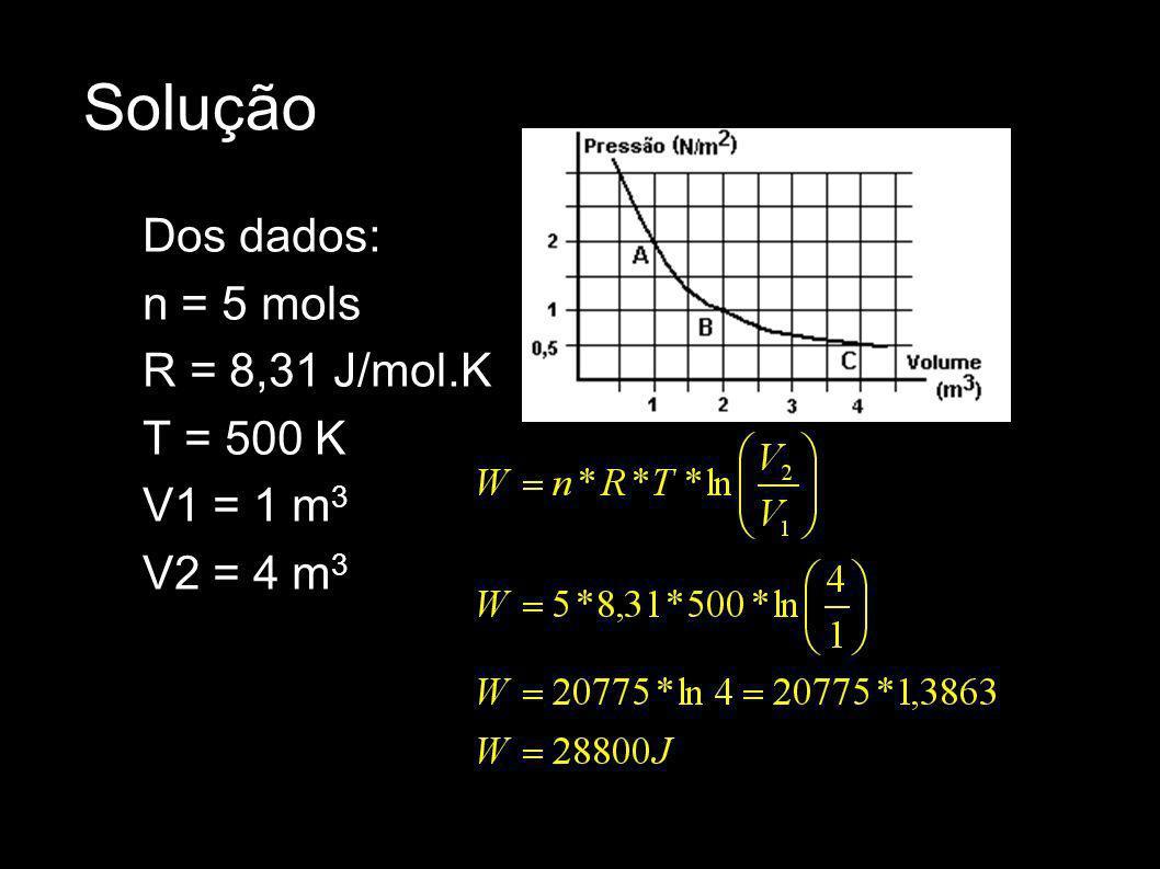 Solução Dos dados: n = 5 mols R = 8,31 J/mol.K T = 500 K V1 = 1 m3