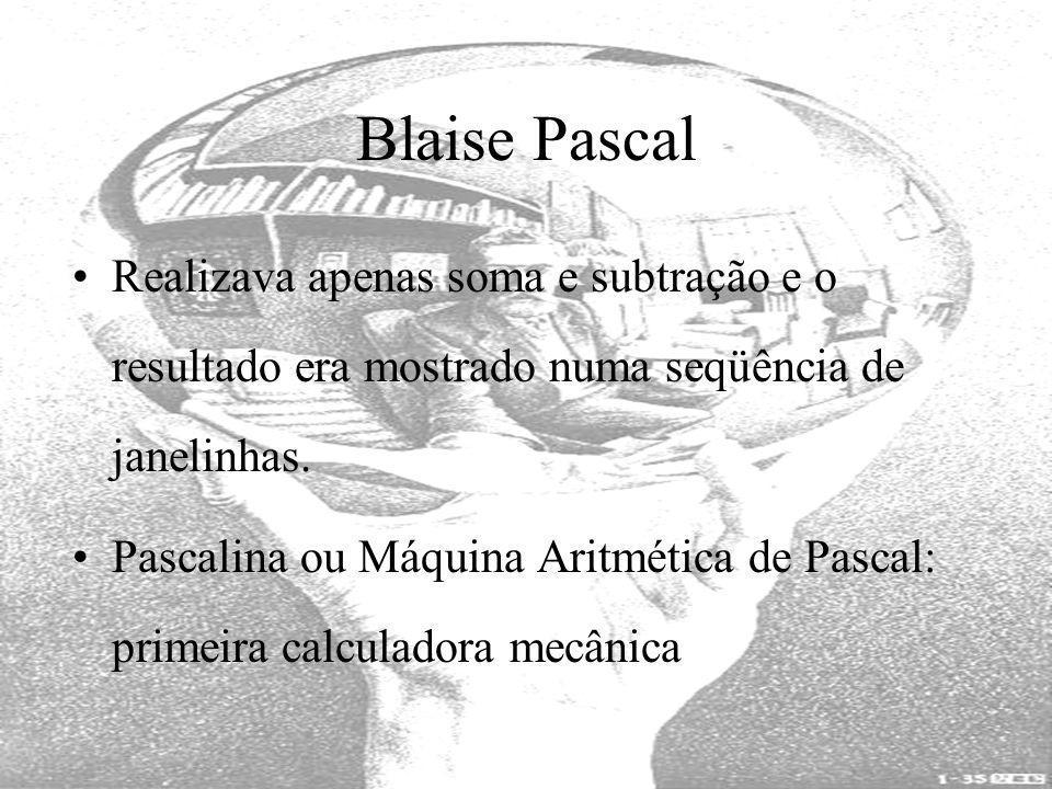 Blaise Pascal Realizava apenas soma e subtração e o resultado era mostrado numa seqüência de janelinhas.