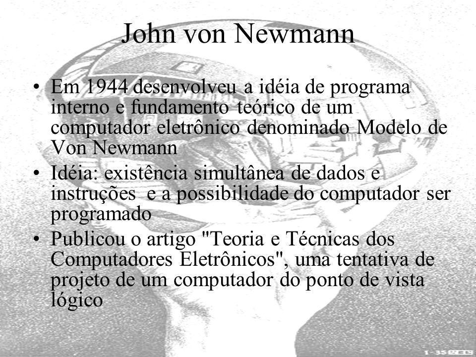 John von Newmann Em 1944 desenvolveu a idéia de programa interno e fundamento teórico de um computador eletrônico denominado Modelo de Von Newmann.