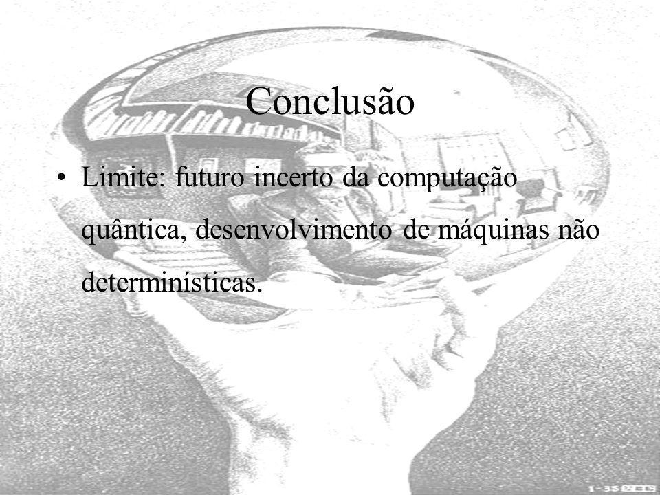 Conclusão Limite: futuro incerto da computação quântica, desenvolvimento de máquinas não determinísticas.