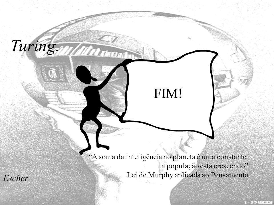 Turing. FIM! A soma da inteligência no planeta é uma constante; a população está crescendo Lei de Murphy aplicada ao Pensamento.