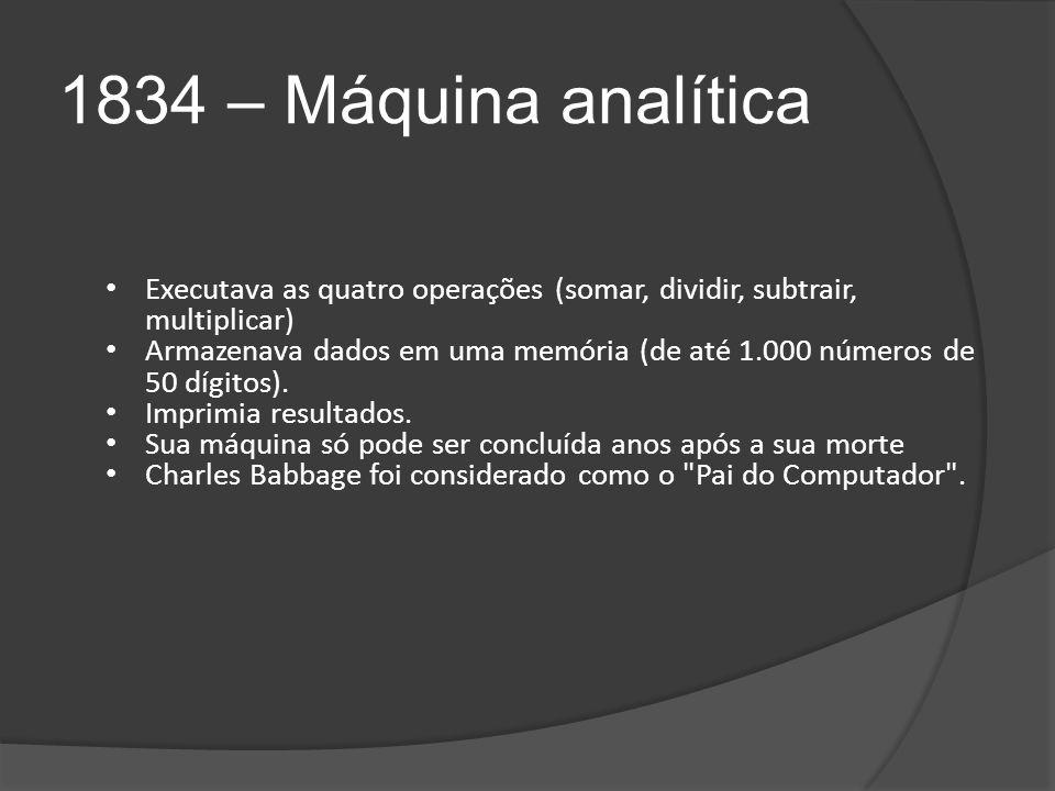 1834 – Máquina analítica Executava as quatro operações (somar, dividir, subtrair, multiplicar)