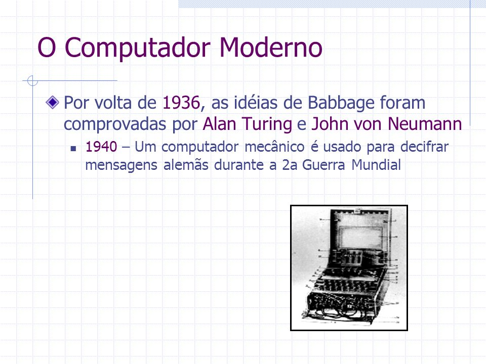 O Computador Moderno Por volta de 1936, as idéias de Babbage foram comprovadas por Alan Turing e John von Neumann.